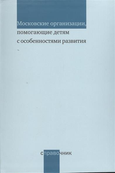 Московские организации, помогающие детям с особенностями развития. Справочник. Издание 2-е, переработанное и дополненное