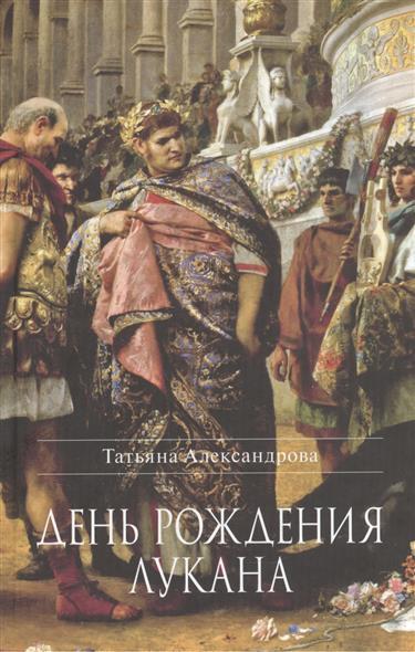 Александрова Т. День рождения Лукана. Исторический роман роман сенчин день рождения