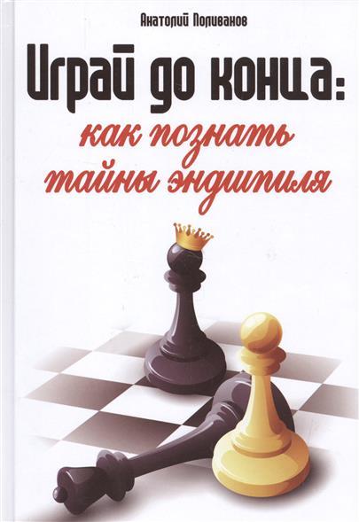 Поливанов А. Играй до конца: как познать тайны эндшпиля