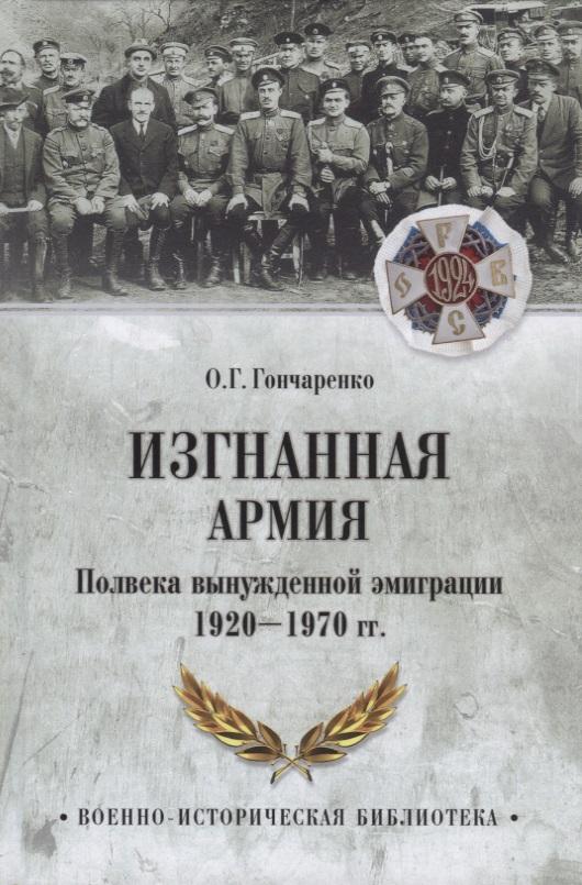 Гончаренко О. Изгнанная армия. Полвека военной эмиграции. 1920-1970 гг.