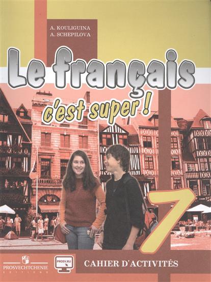 Кулигина А., Щепилова А. Французский язык / Le francais c'est super! 7 класс. Рабочая тетрадь