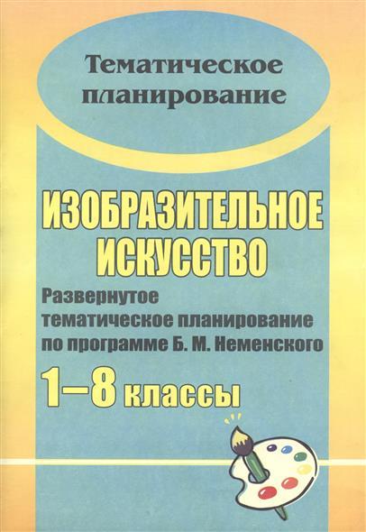 Изобразительное искусство. 1-8 классы. Развернутое тематическое планирование по программе Б.М. Неменского. Издание 2-е