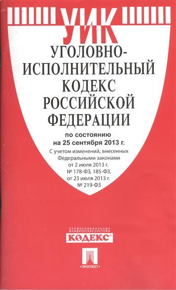 Уголовно-исполнительных кодекс Российской Федерации по состоянию на 25 сентября 2013 г. с учетом изменений, внесенных Федеральными законами от 2 июля 2013 г. №178-ФЗ, 185-ФЗ, от 23 июля 2013 г. №219-ФЗ