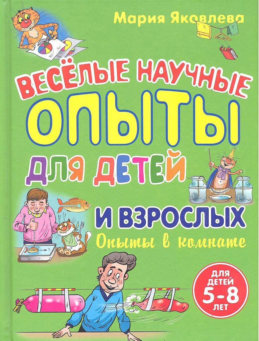 Яковлева М. Веселые научные опыты для детей и взрослых. Опыты в комнате