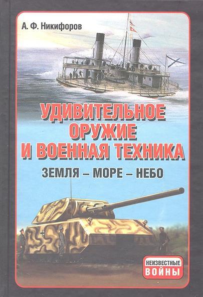 Удивительное оружие и военная техника Земля Море Небо