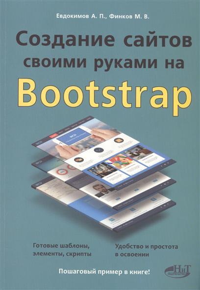Создание сайтов своими руками на Bootstrap. Готовые шаблоны, элементы, скрипты. Удобство и простота в освоении. Пошаговый пример в книге!