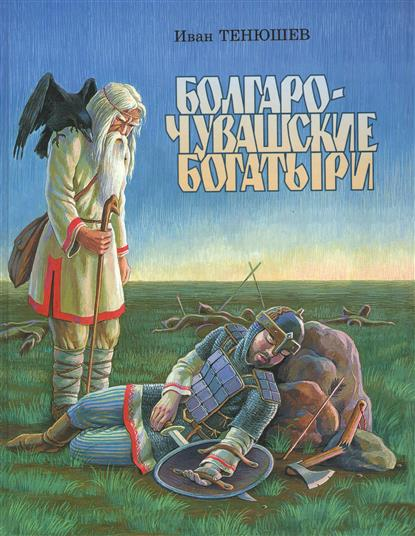 Тенюшев И. Болгаро-чувашские богатыри на русском языке. Исторические предания