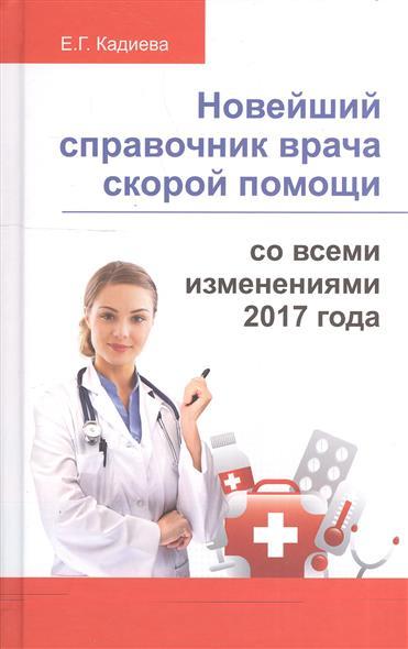 Кадиева Е. Новейший справочник врача скорой помощи со всеми изменениями 2017 года новейший справочник медсестры