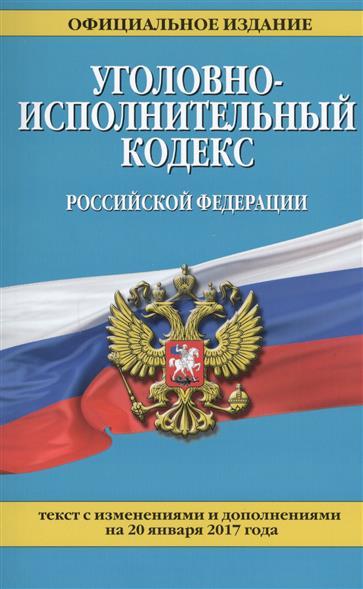 Уголовно-исполнительный кодекс Российской Федерации. Текст с изменениями и дополнениями на 20 января 2017 года