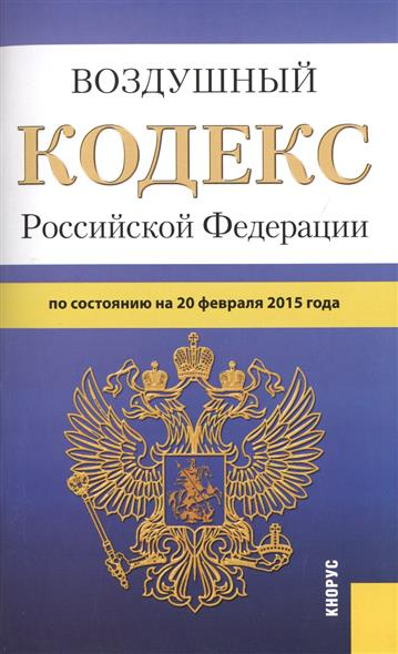 Воздушный кодекс Российской Федерации по состоянию на 20 февраля 2015 г.