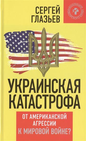 Глазьев С. Украинская катастрофа: от американской агрессии к мировой войне? александр щёголев катастрофа