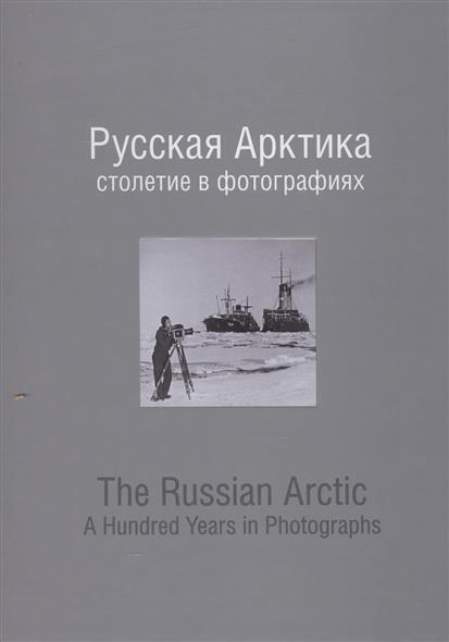 Русская Арктика: столетие в фотографиях. The Russian Arctic: A Hundred Years in Photographs (книга на русском и английском языках)
