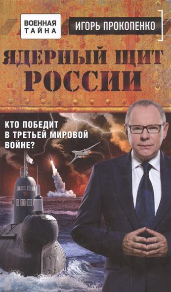 Прокопенко И. Ядерный щит России. Кто победит в Третьей мировой войне?
