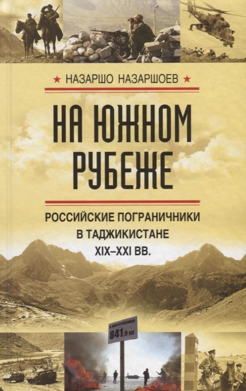 Назаршоев Н. На южном рубеже. Российские пограничники в Таджикистане XIX-XXI вв.