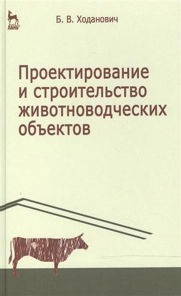 Ходанович Б. Проектирование и строительство животноводческих объектов: Учебник. Издание третье, стереотипное
