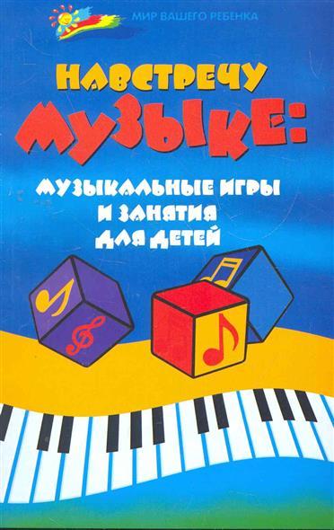Навстречу музыке Музыкальные игры и занятия для детей