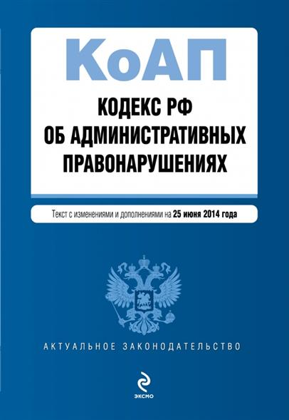 Кодекс РФ об административных правонарушениях. Текст с изменениями и дополнениями на 25 июня 2014 года