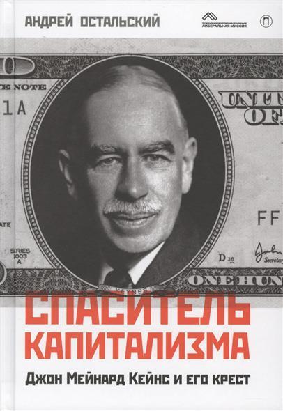 Остальский А. Спаситель капитализма. Джон Мейнард Кейнс и его крест  остальский андрей всеволодович спаситель капитализма джон мейнард кейнс и его крест