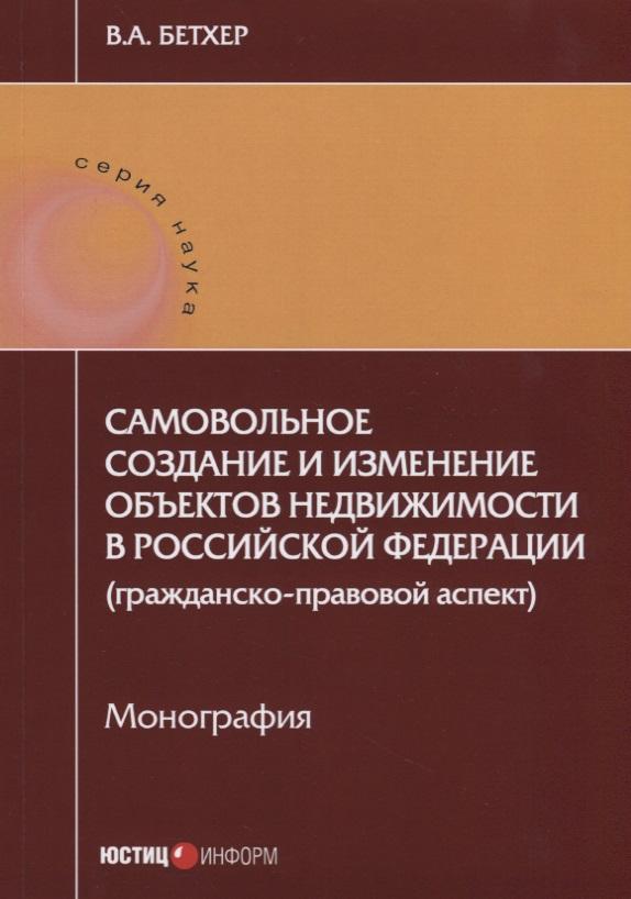 Самовольное создание и изменение объектов недвижимости в Российской Федерации (гражданско-правовой аспект). Монография