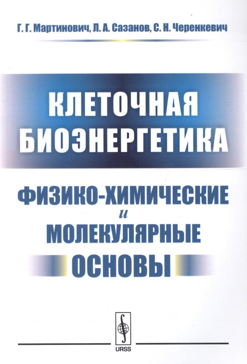 Мартинович Г., Сазанов Л., Черенкевич С. Клеточная биоэнергетика. Физико-химические и молекулярные основы цены онлайн