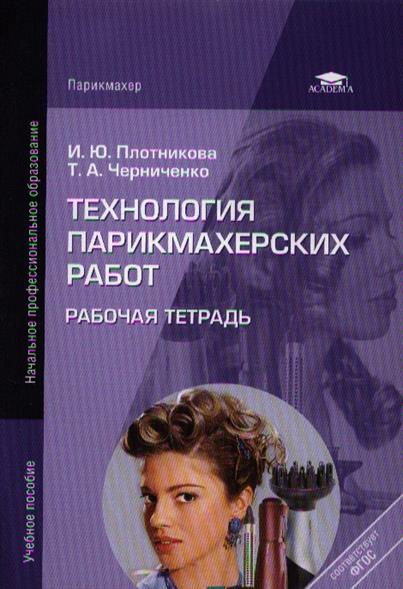 Плотникова И., Черниченко Т. Технология парикмахерских работ. Рабочая тетрадь. 6-е издание, стереотипное плотникова т такие вкусные салаты…
