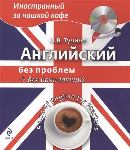 Тучина Н. Английский без проблем для начинающих. A Cup of English for Starters (+CD) бут томас english for everyone практикум для начинающих уровень 1