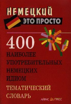400 наиболее употребительных немецких идиом Тематич. словарь