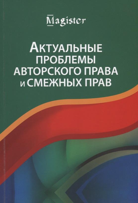 Эриашвили Н., Харитонова Ю., Притулин Р. и др. Актуальные проблемы авторского права и смежных прав