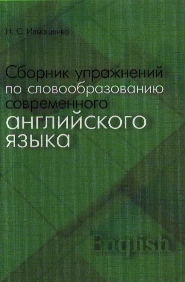 Ильющенко Н. Сборник упражнений по словообразованию современного английского языка. Учебное пособие