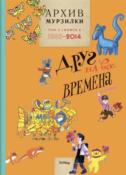 Архив Мурзилки. Том 3, книга 2. Друг на все времена.1985-2014
