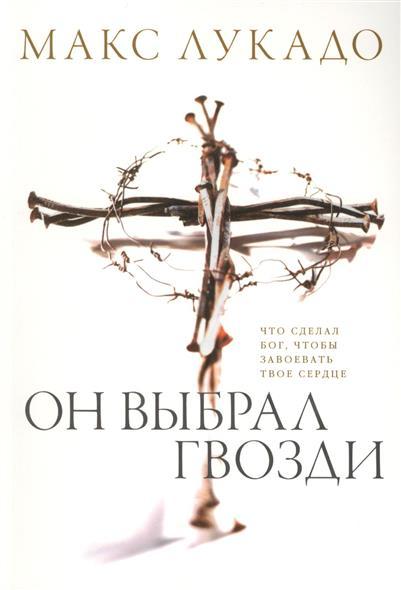 Лукадо М. Он выбрал гвозди. Что сделал Бог, чтобы завоевать твое сердце книги эксмо там где твое сердце