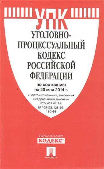 Уголовно-процессуальный кодекс Российской Федерации по состоянию на 20 мая 2014 г. С учетом изменений, внесенных Федеральным законом от 50 мая 2014 г. № 105-ФЗ, 128-ФЗ, 130-ФЗ