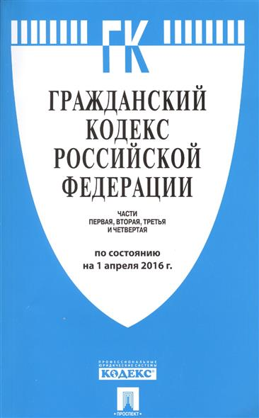 Гражданский кодекс Российской Федерации. Части первая, вторая, третья и четвертая. По состоянию на 1 апреля 2016 г.