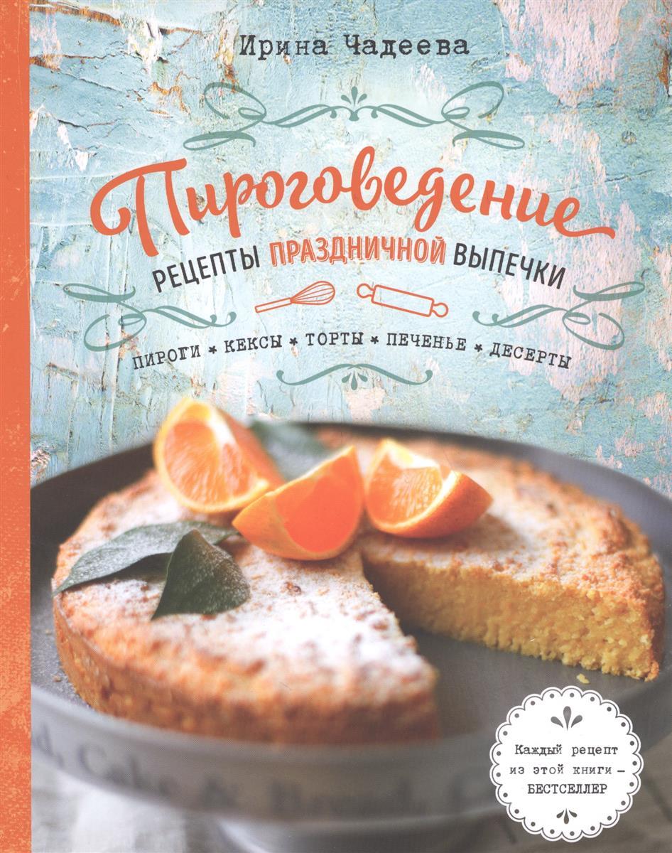 Чадеева И. Пироговедение: рецепты праздничной выпечки чадеева ирина валентиновна пироговедение