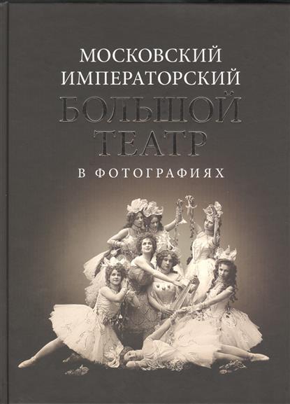 Московский Императорский Большой театр в фотографиях: 1860-1917