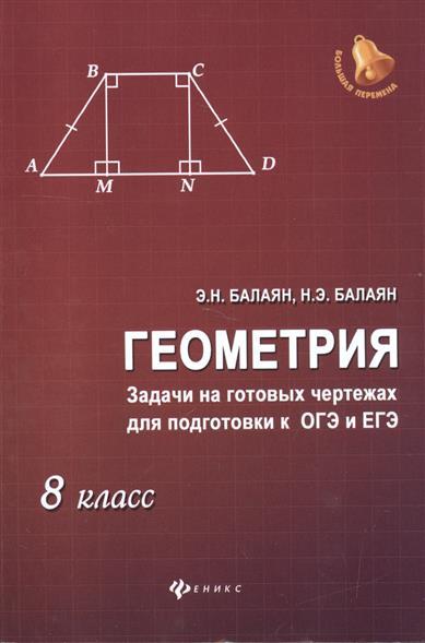 Балаян Э. Геометрия. Задачи на готовых чертежах для подготовки к ОГЭ и ЕГЭ. 8 класс балаян э геометрия задачи на готовых чертежах для подготовки к огэ и егэ 7 класс
