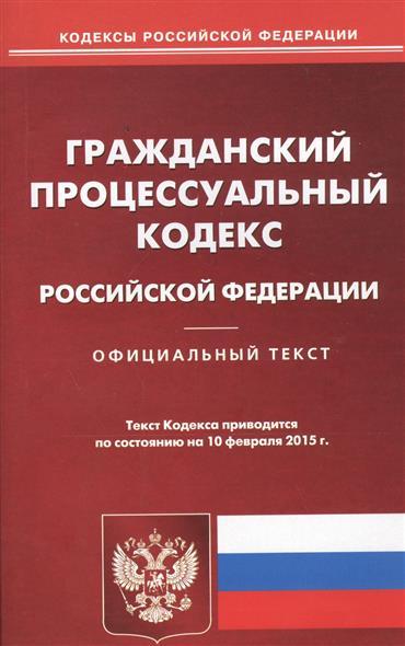 Гражданский процессуальный кодекс Российской Федерации. Официальный текст. Текст Кодекса приводится по состоянию на 10 февраля 2015 г.