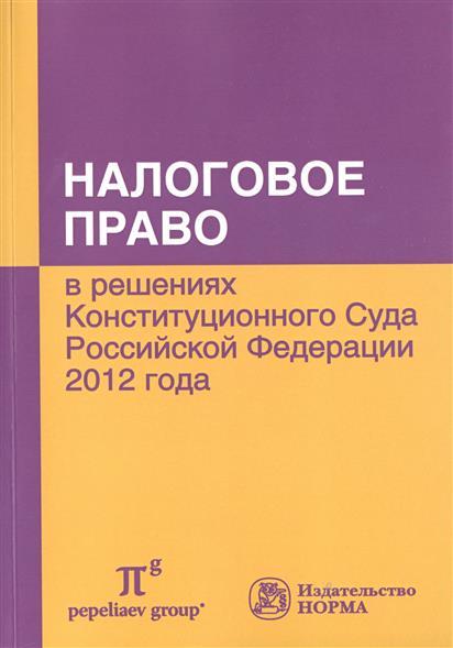 Налоговое право в решениях Конституционного Суда Российской Федерации 2012 года