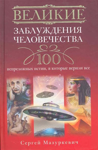 Великие заблуждения человечества 100 непреложных истин…