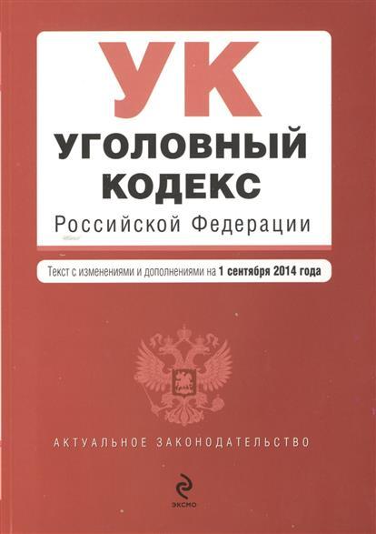 Уголовный кодекс Российской Федерации. Текст с изменениями и дополнениями на 1 сентября 2014 года