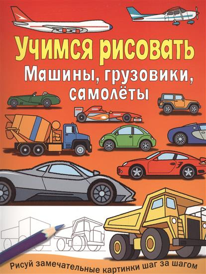 Машины, грузовики, самолеты. Учимся рисовать. Рисуй замечательные картинки шаг за шагом