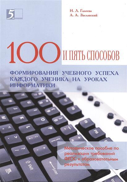 100 и пять способов формирования учебного успеха каждого ученика на уроках информатики. Методическое пособие по реализации требований ФГОС к образовательным результатам