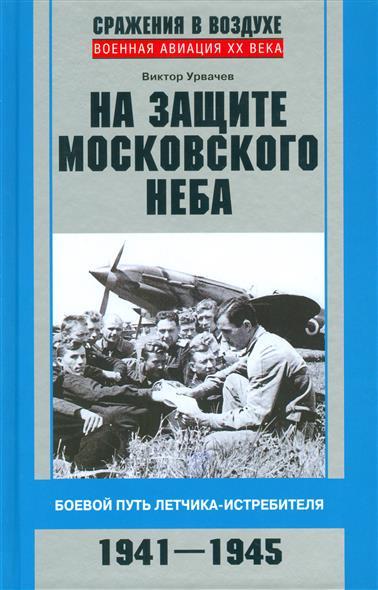 Урвачев В. На защите московского неба. Боевой путь летчика-истребителя. 1941-1945