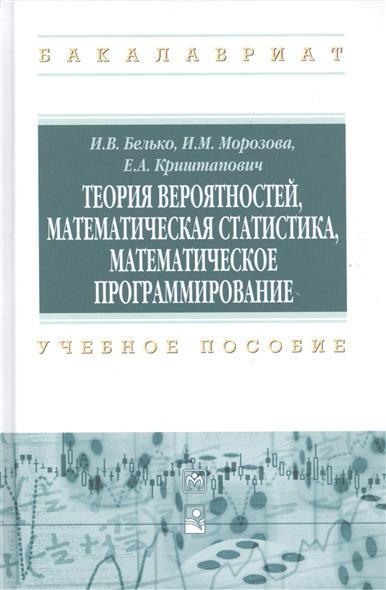 Белько И., Морозова И., Криштапович Е. Теория вероятностей, математическая статистика, математическое программирование е р горяинова теория вероятностей и математическая статистика базовый курс с примерами и задачами