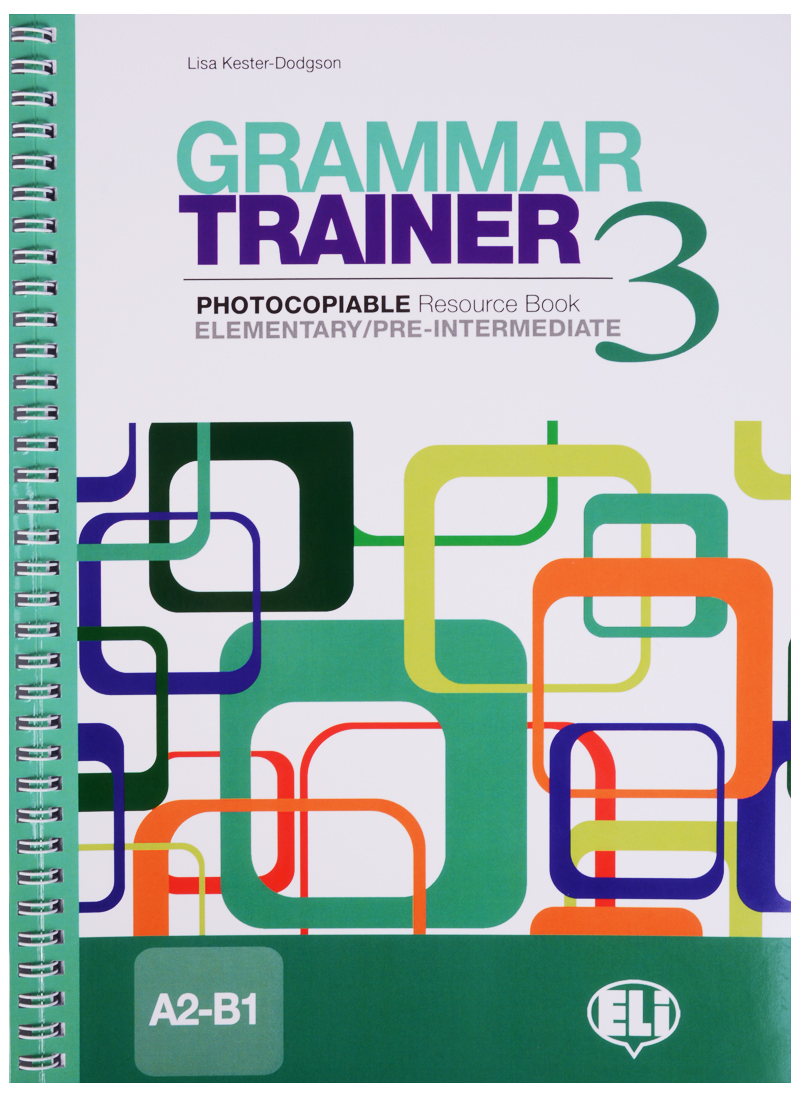 Kester-Dodgson L. Grammar Trainer 3. Photocopiable Resource Book. Elementary/Pre-Intermediate (A2-B1) speakout pre intermediate teacher s book with resource