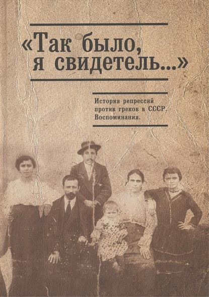 Джуха И. (сост.) Так было, я свидетель… История репрессий против греков в СССР. Воспоминания