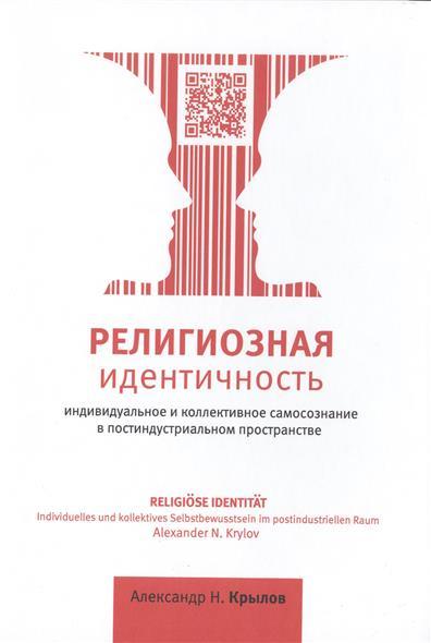 Религиозная идентичность. Индивидуальное и коллективное самосознание в постиндустриальном пространстве. 3-е издание, дополненное и переработанное / Religiose Identitat. Individuelles und kollektives Selbstbewusstsein im postindustriellen Raum. 3.
