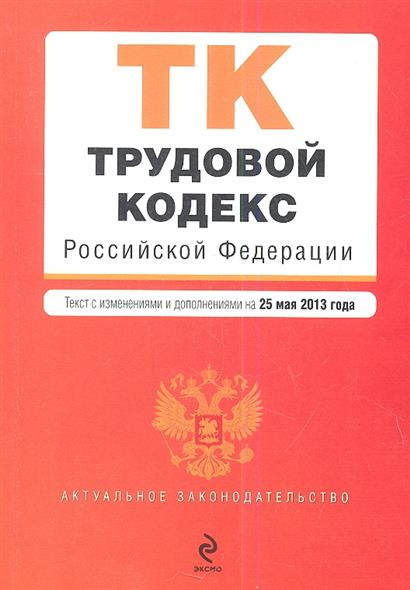 Трудовой кодекс Российской Федерации. Текст с изменениями и дополнениями на 25 мая 2013 года