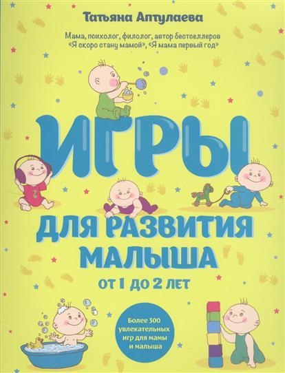 Игры для развития малыша от 1 до 2 лет. Более 300 увлекательных игр для мамы и малыша