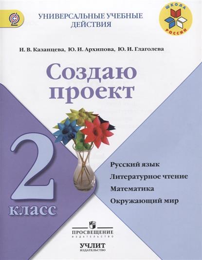 Создаю проект. 2 класс. Русский язык. Литературное чтение. Математика. Окружающий мир. Учебное пособие